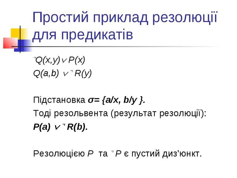 Простий приклад резолюції для предикатів Q(x,y) P(x) Q(a,b) R(y) Підстановка ...