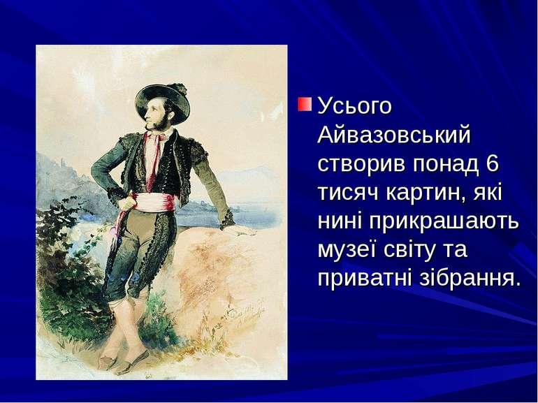 Усього Айвазовський створив понад 6 тисяч картин, які нині прикрашають музеї ...