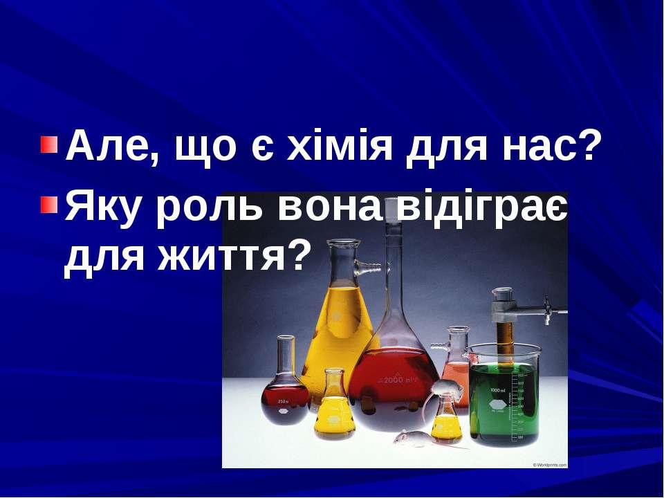 Але, що є хімія для нас? Яку роль вона відіграє для життя?