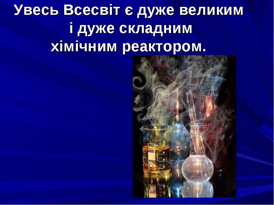 Увесь Всесвіт є дуже великим і дуже складним хімічним реактором.
