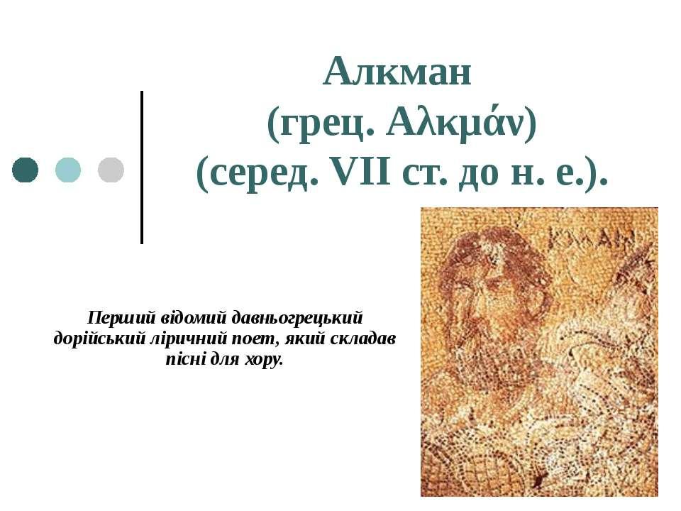 Алкман (грец. Аλκμάν) (серед. VII ст. до н. е.). Перший відомий давньогрецьки...