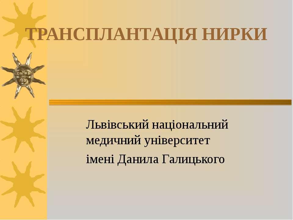 ТРАНСПЛАНТАЦІЯ НИРКИ Львівський національний медичний університет імені Данил...