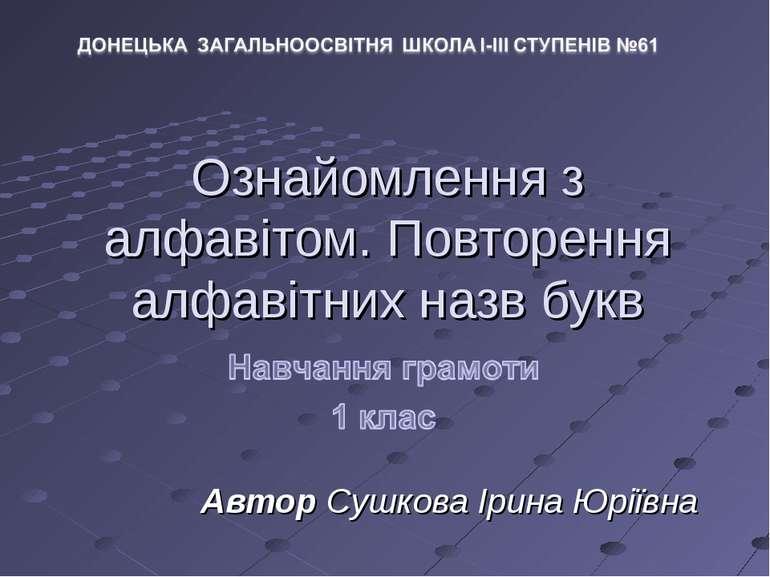 Ознайомлення з алфавітом. Повторення алфавітних назв букв Автор Сушкова Ірина...