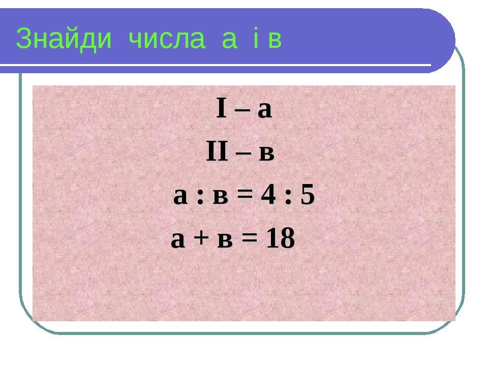 Знайди числа а і в І – а ІІ – в а : в = 4 : 5 а + в = 18