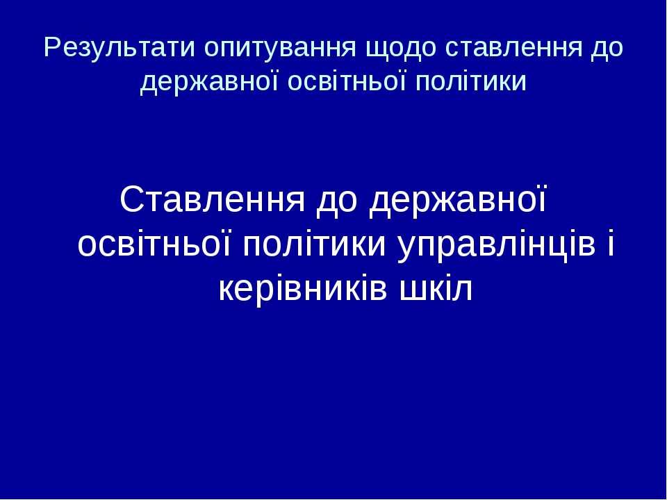 Результати опитування щодо ставлення до державної освітньої політики Ставленн...