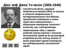 Джо зеф Джон То мсон (1856-1940) Англійський фізик, лауреат Нобелівської прем...