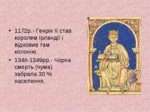1172р.- Генріх II став королем Ірландії і відновив там колонію. 1348-1349рр.-...