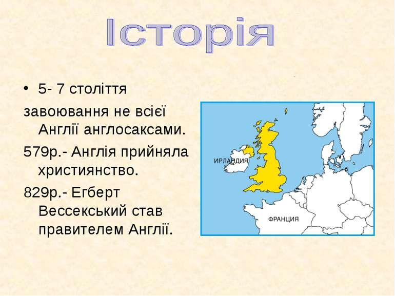 5- 7 століття завоювання не всієї Англії англосаксами. 579р.- Англія прийняла...