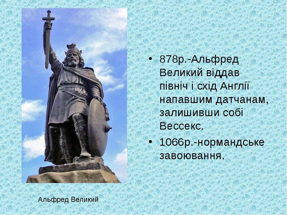 878р.-Альфред Великий віддав північ і схід Англії напавшим датчанам, залишивш...