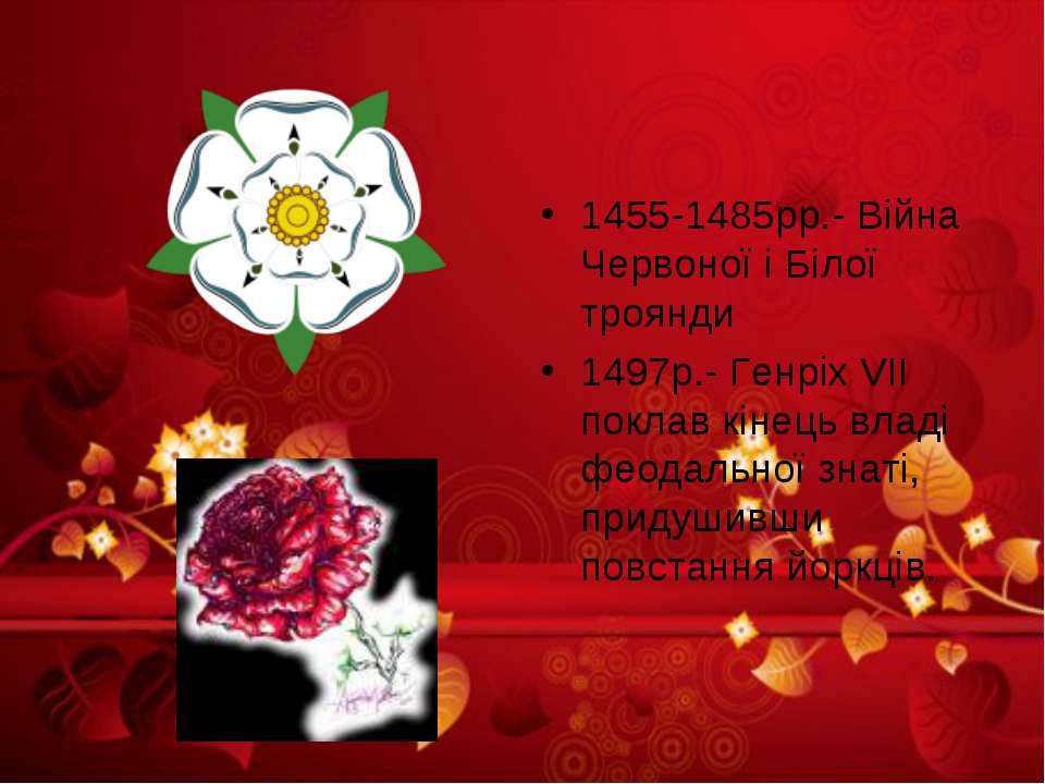1455-1485рр.- Війна Червоної і Білої троянди 1497р.- Генріх VII поклав кінець...