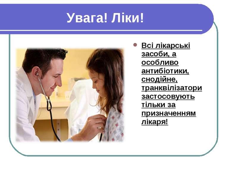 Увага! Ліки! Всі лікарські засоби, а особливо антибіотики, снодійне, транквіл...