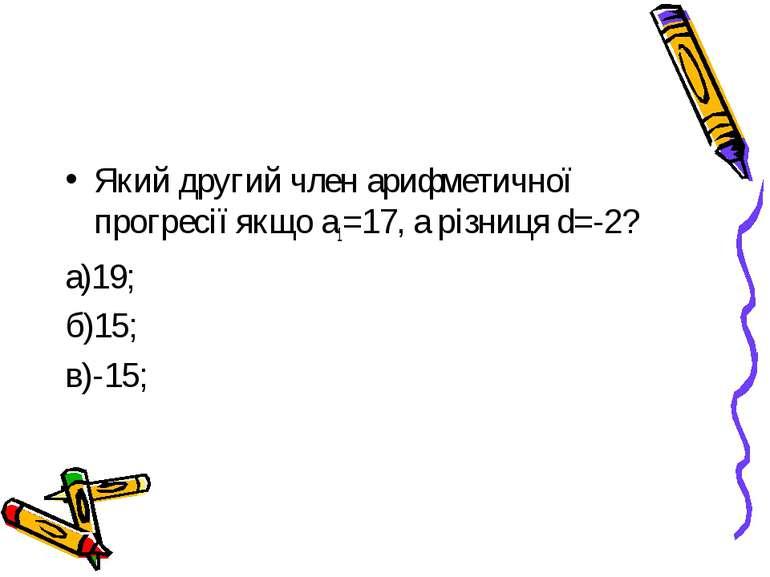 Який другий член арифметичної прогресії якщо а1=17, а різниця d=-2? а)19; б)1...