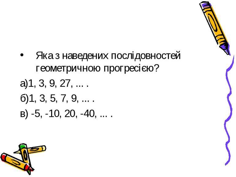 Яка з наведених послідовностей геометричною прогресією? а)1, 3, 9, 27, ... . ...