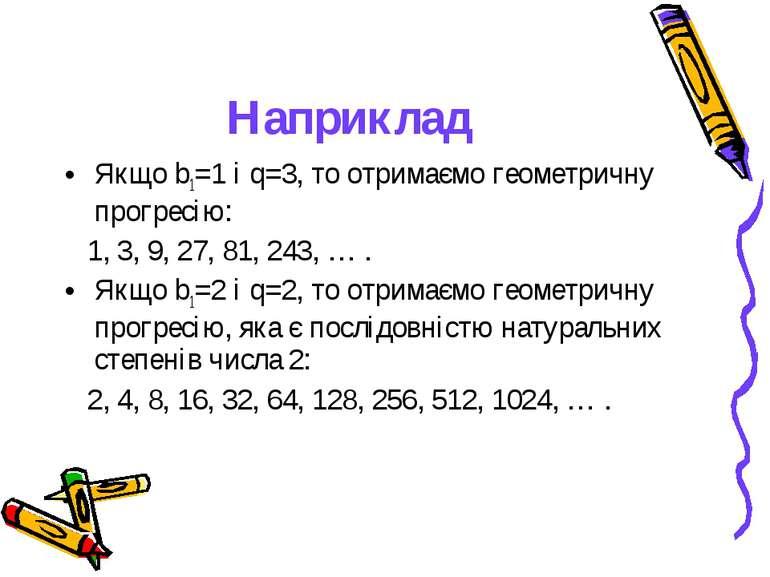 Наприклад Якщо b1=1 і q=3, то отримаємо геометричну прогресію: 1, 3, 9, 27, 8...