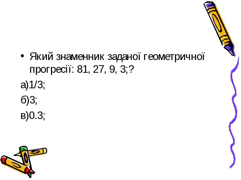 Який знаменник заданої геометричної прогресії: 81, 27, 9, 3;? а)1/3; б)3; в)0.3;