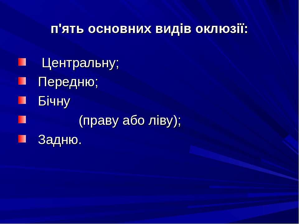 п'ять основних видів оклюзії: Центральну; Передню; Бічну (праву або ліву); За...