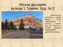 Міська друкарня вулиця 1 Травня, буд. № 2 Найстаріший «житель» серед будов мі...