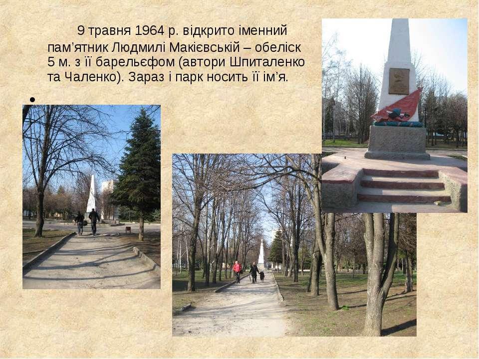 9 травня 1964 р. відкрито іменний пам'ятник Людмилі Макієвській – обеліск 5 м...