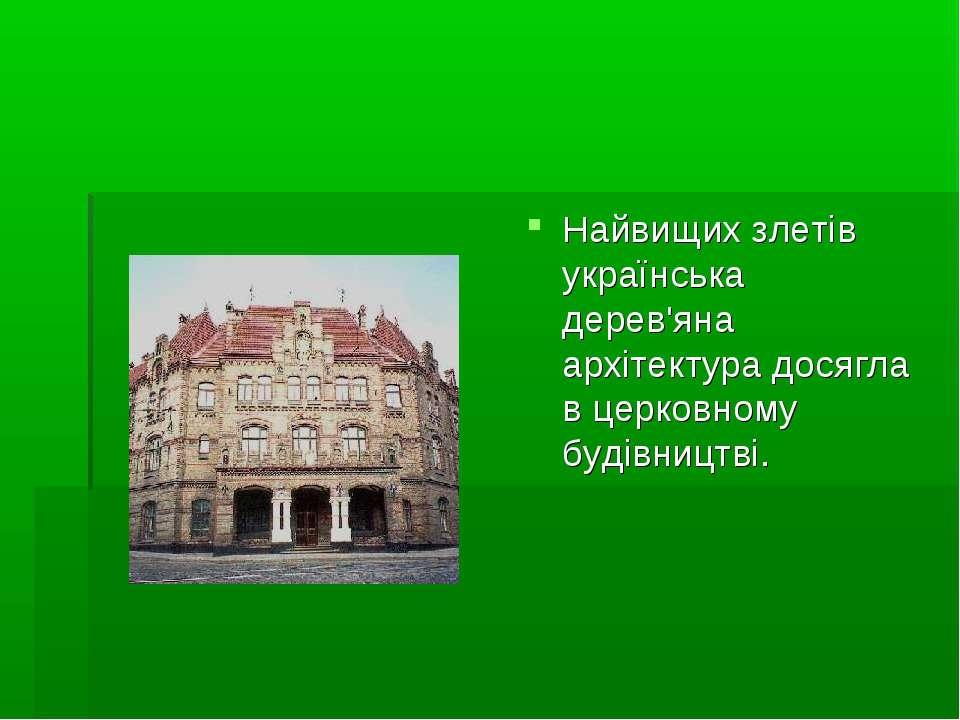 Найвищих злетів українська дерев'яна архітектура досягла в церковному будівни...