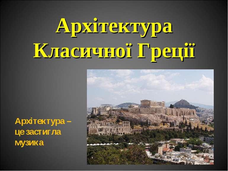 Архітектура Класичної Греції Архітектура – це застигла музика