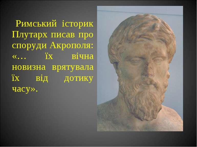 Римський історик Плутарх писав про споруди Акрополя: «… їх вічна новизна врят...