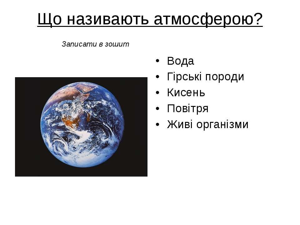 Що називають атмосферою? Вода Гірські породи Кисень Повітря Живі організми За...