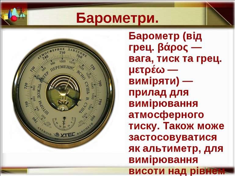 Барометри. Барометр (від грец. βάρος — вага, тиск та грец. μετρέω — виміряти)...