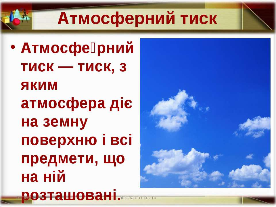 Атмосферний тиск Атмосфе рний тиск — тиск, з яким атмосфера діє на земну пове...