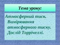 Тема уроку: Атмосферний тиск. Вимірювання атмосферного тиску. Дослід Торрічеллі.