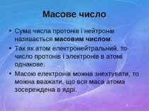 Масове число Сума числа протонів і нейтронів називається масовим числом. Так ...