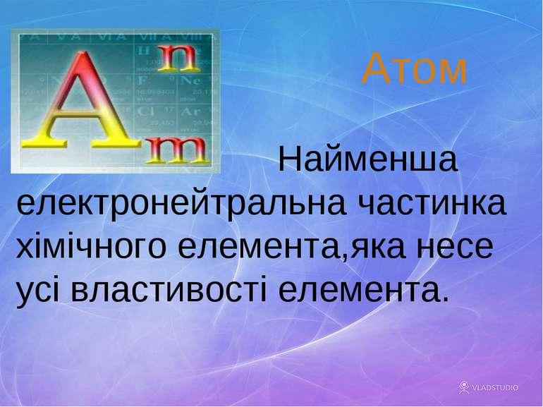 Найменша електронейтральна частинка хімічного елемента,яка несе усі властивос...