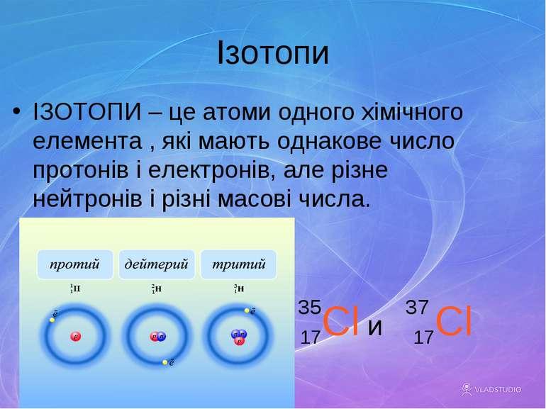 Ізотопи ІЗОТОПИ – це атоми одного хімічного елемента , які мають однакове чис...