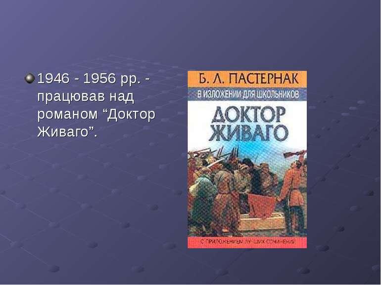 """1946 - 1956 рр. - працював над романом """"Доктор Живаго""""."""