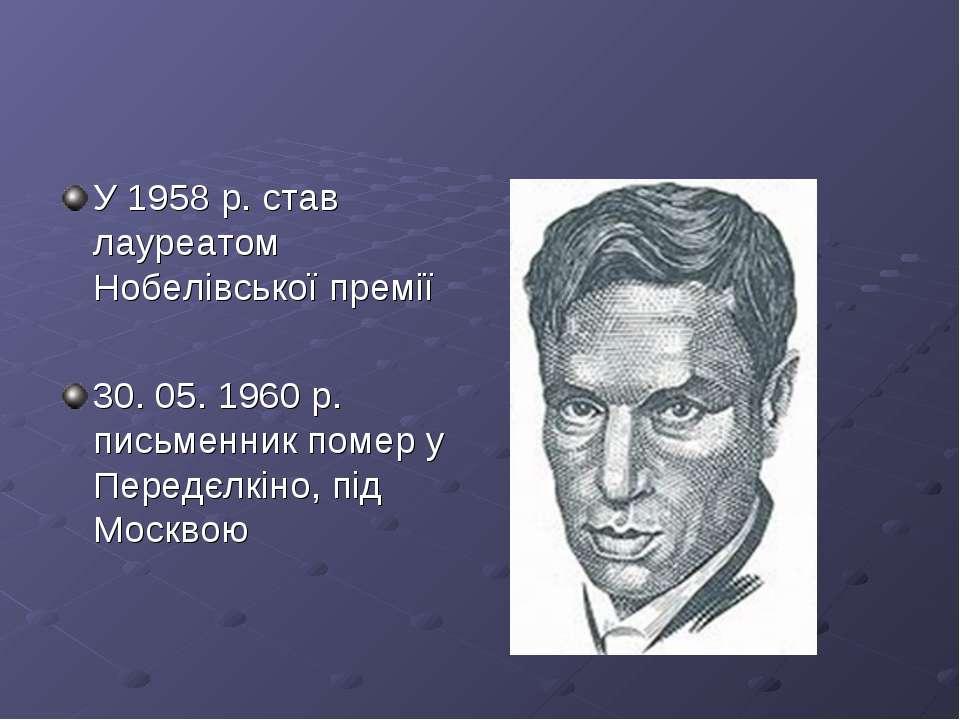 У 1958 р. став лауреатом Нобелівської премії 30. 05. 1960 р. письменник помер...