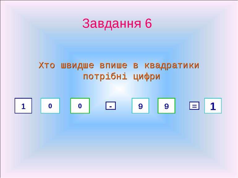 Завдання 6 Хто швидше впише в квадратики потрібні цифри 1 0 0 - 9 9 = 1