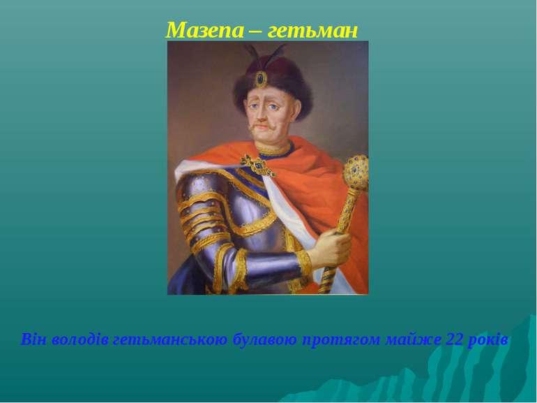 Мазепа – гетьман Він володів гетьманською булавою протягом майже 22 років
