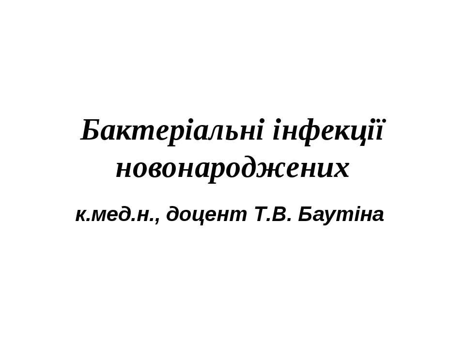 Бактеріальні інфекції новонароджених к.мед.н., доцент Т.В. Баутіна