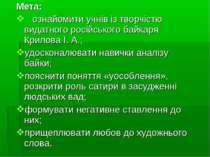 Мета: ознайомити учнів із творчістю видатного російського байкаря Крилова І. ...