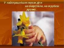 У найстрашніших муках діти не очерствіли, не огрубіли душею...