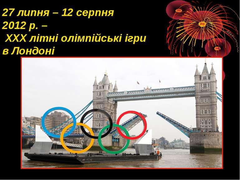 27 липня – 12 серпня 2012 р. – ХХХ літні олімпійські ігри в Лондоні