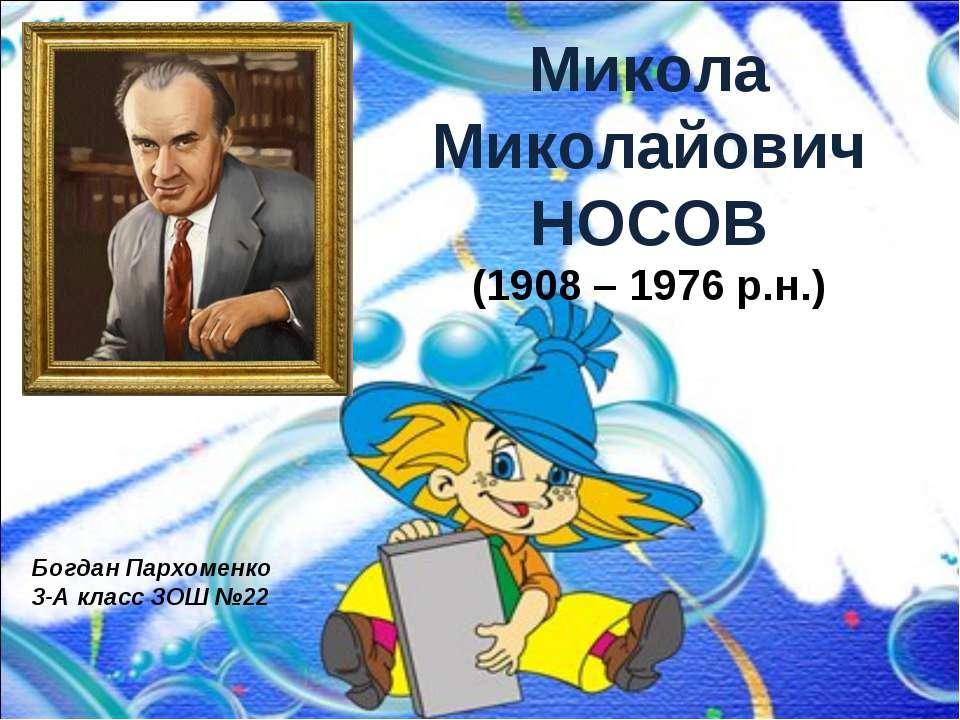 Микола Миколайович НОСОВ (1908 – 1976 р.н.) Богдан Пархоменко 3-А класс ЗОШ №22