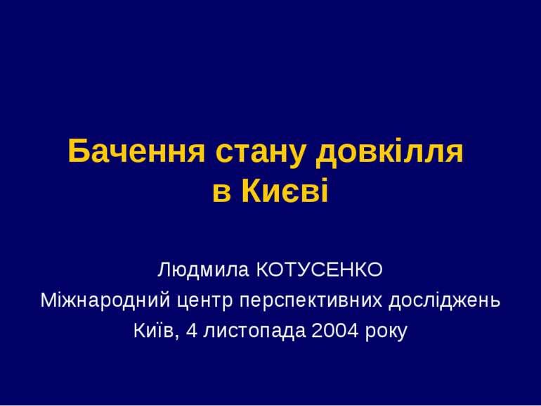 Бачення стану довкілля в Києві Людмила КОТУСЕНКО Міжнародний центр перспектив...