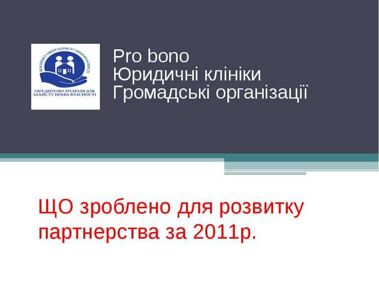 ЩО зроблено для розвитку партнерства за 2011р. Pro bono Юридичні клініки Гром...