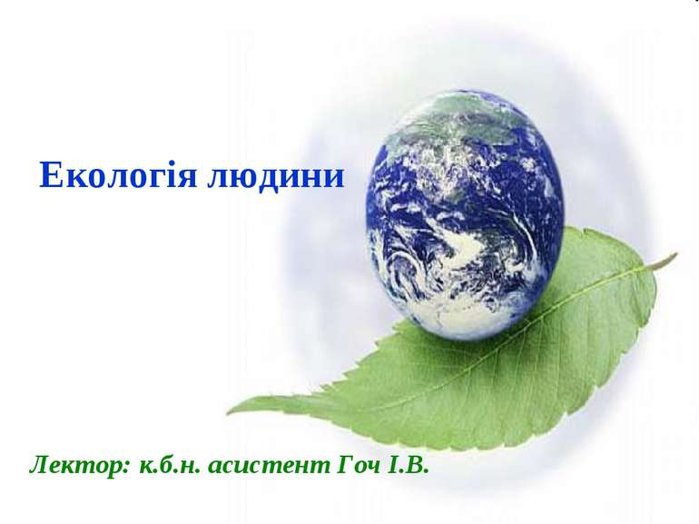 Екологія людини Лектор: к.б.н. асистент Гоч І.В.