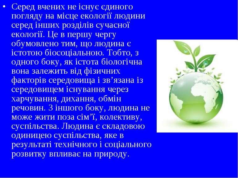 Серед вчених не існує єдиного погляду на місце екології людини серед інших ро...