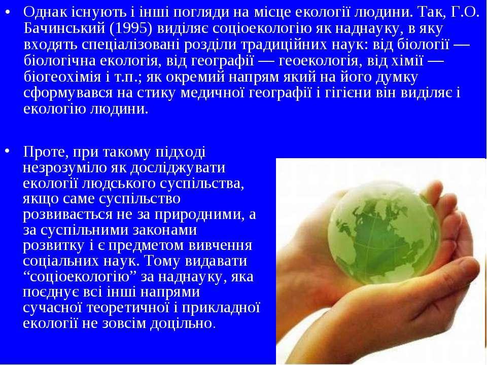 Однак існують і інші погляди на місце екології людини. Так, Г.О. Бачинський (...