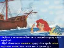 - Аріель, а як можна обчислити швидкість руху цього корабля? - Щоб обчислити ...
