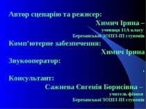Автор сценарію та режисер: Химич Ірина – учениця 11А класу Березанської ЗОШ І...