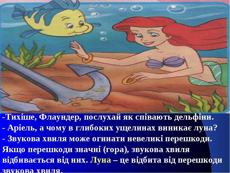 -Тихіше, Флаундер, послухай як співають дельфіни. - Аріель, а чому в глибоких...