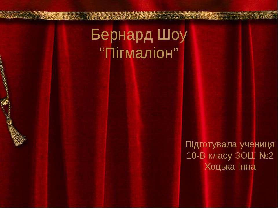 """Бернард Шоу """"Пігмаліон"""" Підготувала учениця 10-В класу ЗОШ №2 Хоцька Інна"""